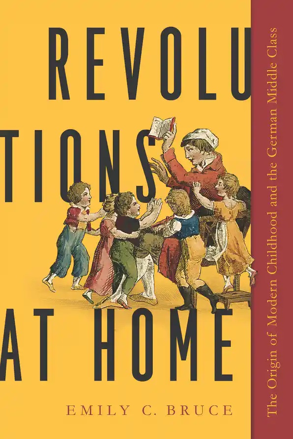 Cover for Revolutions at Home: The Origin of Modern Childhood and the German Middle Class by Emily C. Bruce shows frontispiece with adult holding book away from a group of enthusiastic children.